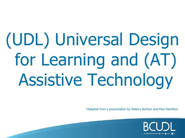 (UDL) Universal Design for Learning and (AT) Assistive Technology *Adapted from a presentation by Mallory Burtton and Paul...