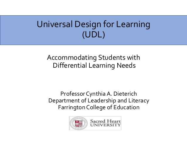 Universal Design for Learning (UDL) Accommodating Students with Differential Learning Needs Professor Cynthia A. Dieterich...