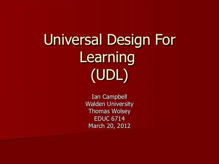 Universal Design For     Learning       (UDL)        Ian Campbell      Walden University       Thomas Wolsey         EDUC ...