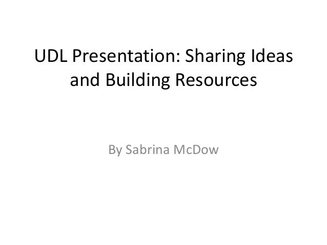 UDL Presentation: Sharing Ideas    and Building Resources        By Sabrina McDow