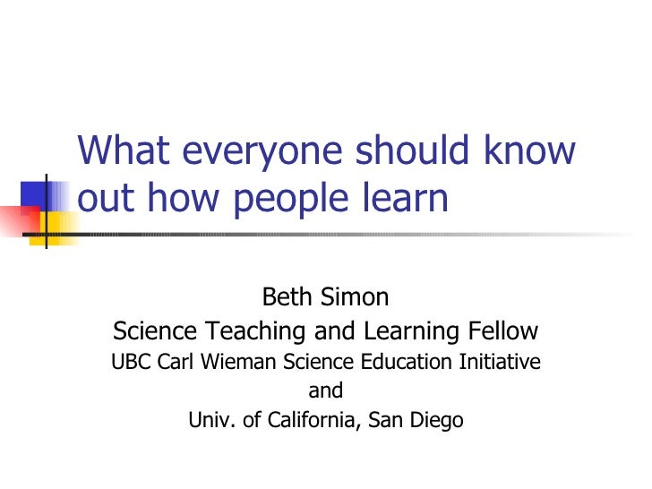 What everyone should know out how people learn Beth Simon Science Teaching and Learning Fellow UBC Carl Wieman Science Edu...