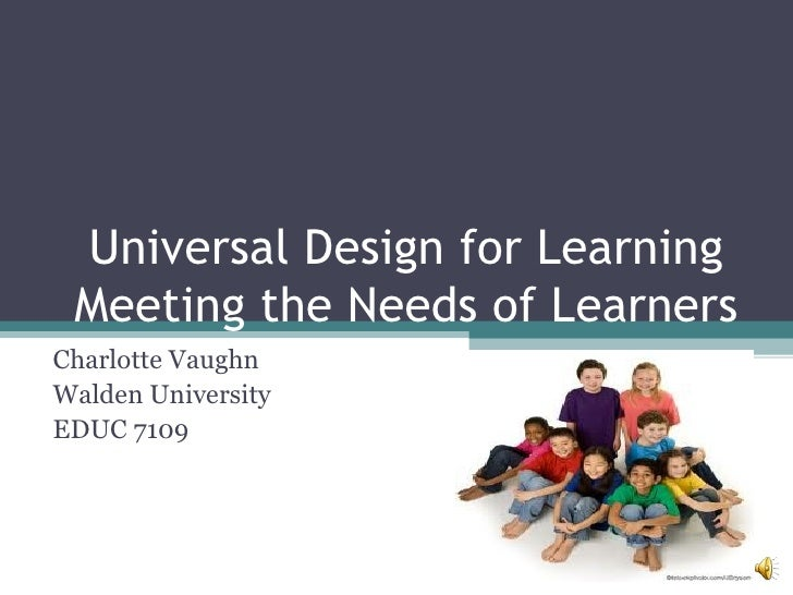Universal Design for Learning Meeting the Needs of Learners Charlotte Vaughn Walden University EDUC 7109