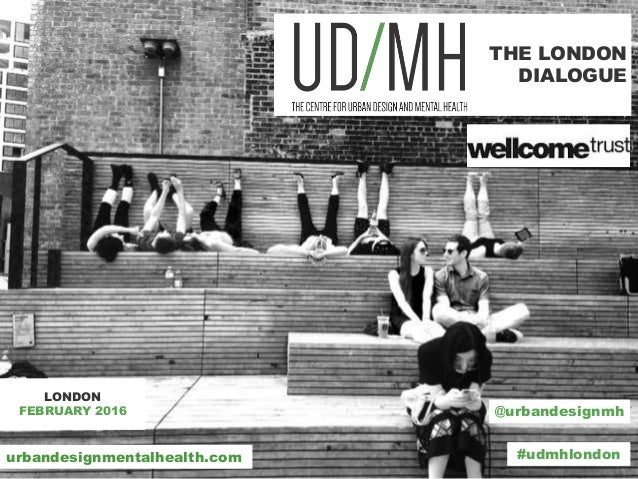 THE LONDON DIALOGUE LONDON FEBRUARY 2016 @urbandesignmh #udmhlondonurbandesignmentalhealth.com