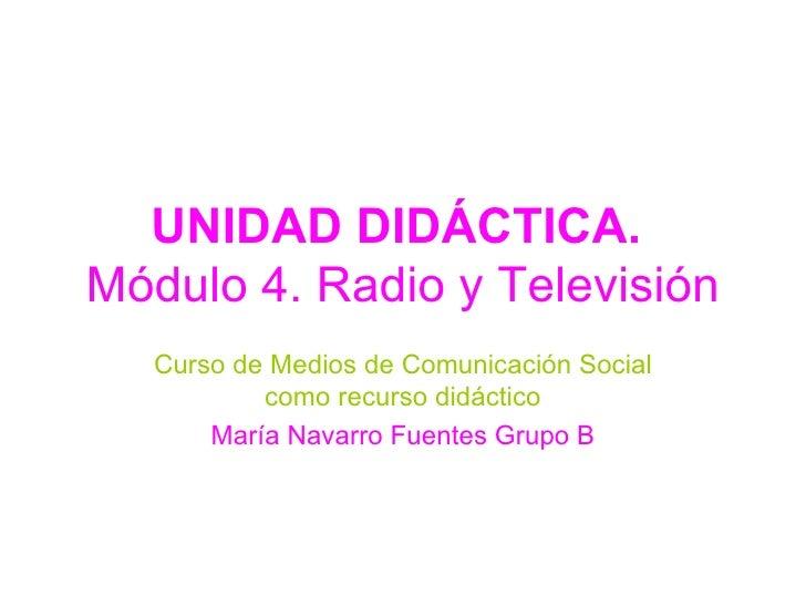 UNIDAD DIDÁCTICA.  Módulo 4. Radio y Televisión Curso de Medios de Comunicación Social como recurso didáctico María Navarr...