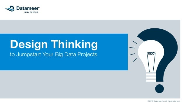 Design Thinking to Jumpstart Your Big Data Projects © 2016 Datameer, Inc. All rights reserved.