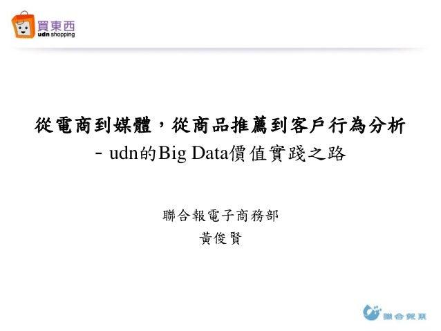 從電商到媒體,從商品推薦到客戶行為分析 - udn的Big Data價值實踐之路 聯合報電子商務部 黃俊賢