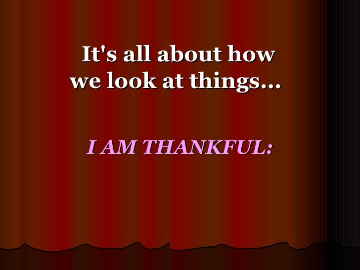 It's all about how we look at things...  I AM THANKFUL: