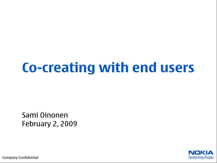 Co-creating with end users             Sami Oinonen           February 2, 2009    Company Confidential