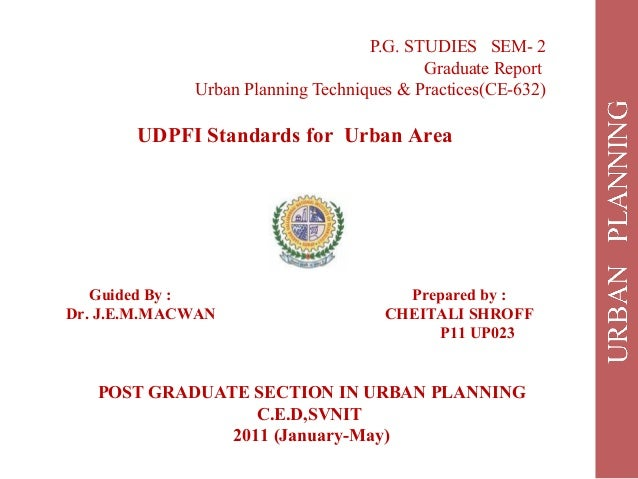 P.G. STUDIES SEM- 2 Graduate Report Urban Planning Techniques & Practices(CE-632) UDPFI Standards for Urban Area Guided By...