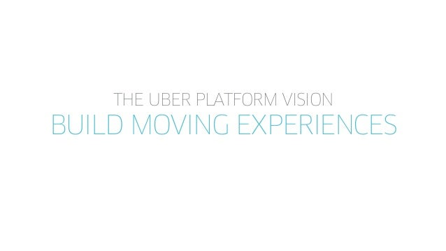 THE UBER PLATFORM VISION BUILD MOVING EXPERIENCES