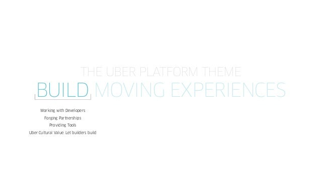 THE UBER PLATFORM THEME BUILD MOVING EXPERIENCES Working with Developers Forging Partnerships Providing Tools Uber Cultura...