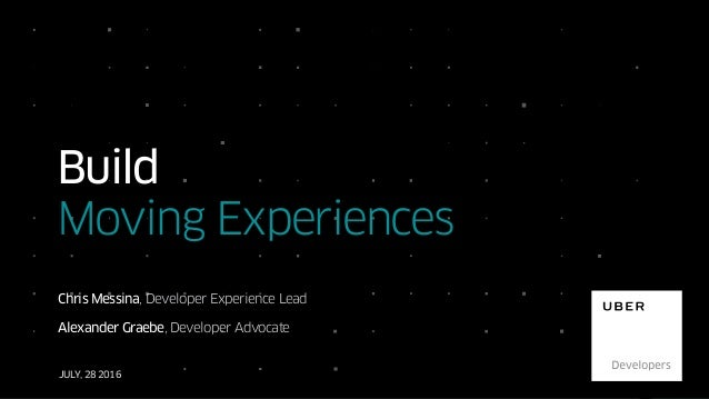 JULY, 28 2016 Build Moving Experiences Chris Messina, Developer Experience Lead Alexander Graebe, Developer Advocate
