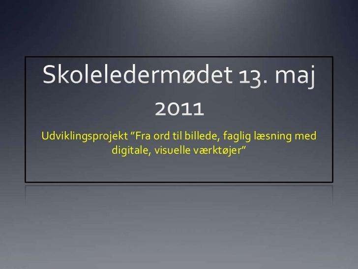 """Skoleledermødet 13. maj 2011<br />Udviklingsprojekt """"Fra ord til billede, faglig læsning med digitale, visuelle værktøjer""""..."""