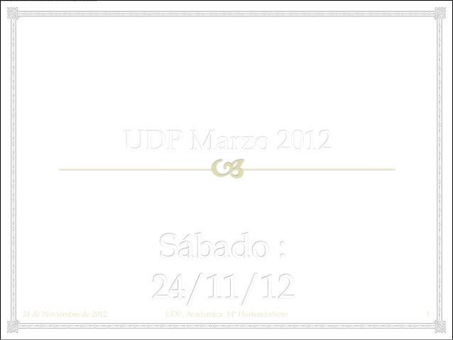 UDP Marzo 201224 de Noviembre de 2012     UDP. Academica Mª Hortencia Soto   1