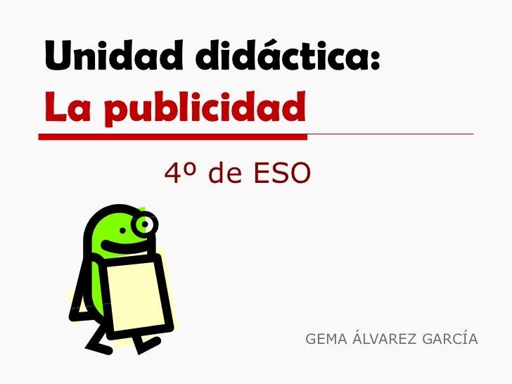 Unidad didáctica: La publicidad GEMA ÁLVAREZ GARCÍA 4º de ESO