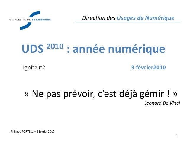 Direction des Usages du Numérique Philippe PORTELLI – 9 février 2010 1 UDS 2010 : année numérique Ignite #2 9 février2010 ...
