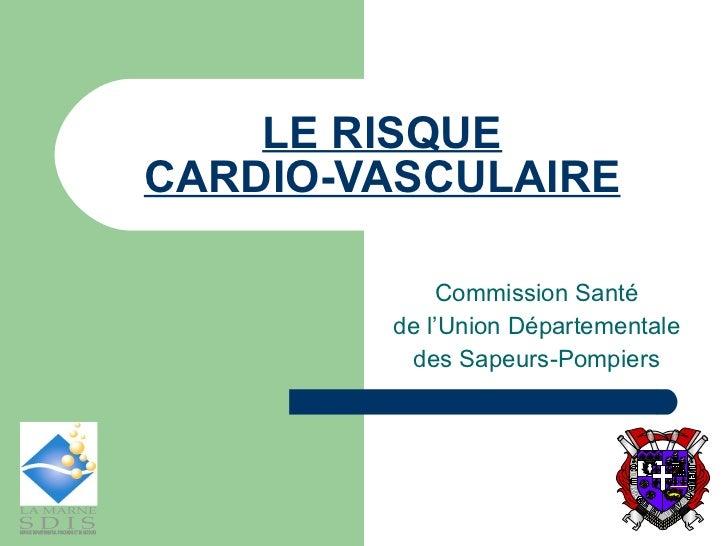 LE RISQUE CARDIO-VASCULAIRE Commission Santé  de l'Union Départementale  des Sapeurs-Pompiers  MENT COU DEV U E O E R A G ...