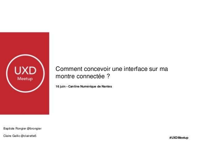 Comment concevoir une interface sur ma montre connectée ? 16 juin - Cantine Numérique de Nantes #UXDMeetup Baptiste Rongie...