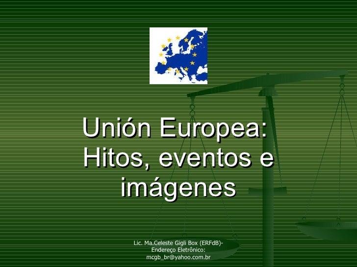 Unión Europea:  Hitos, eventos e imágenes Lic. Ma.Celeste Gigli Box (ERFdB)- Endereço Eletrônico: mcgb_br@yahoo.com.br