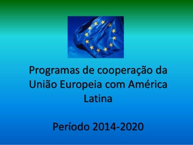 Programas de cooperação daUnião Europeia com América          Latina    Período 2014-2020