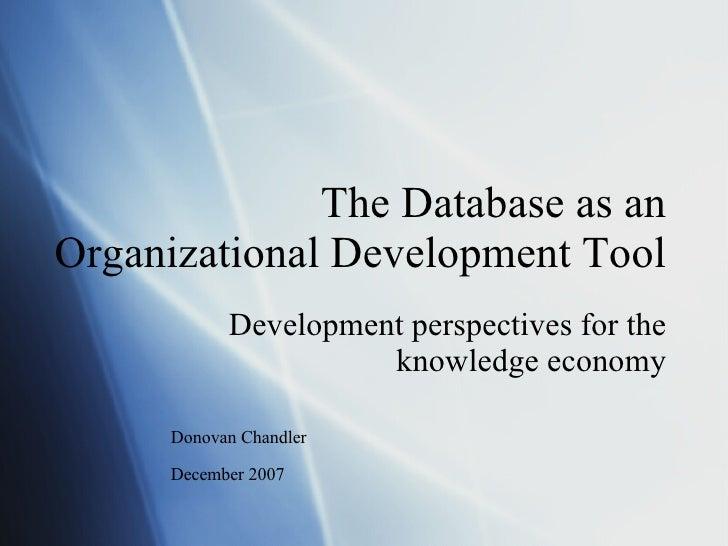 The Database as an Organizational Development Tool Development perspectives for the knowledge economy Donovan Chandler Dec...