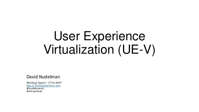 User Experience Virtualization (UE-V) David Nudelman Windows Expert – IT Pro MVP http://TheDesktopTeam.com @nudelmanuk #uk...