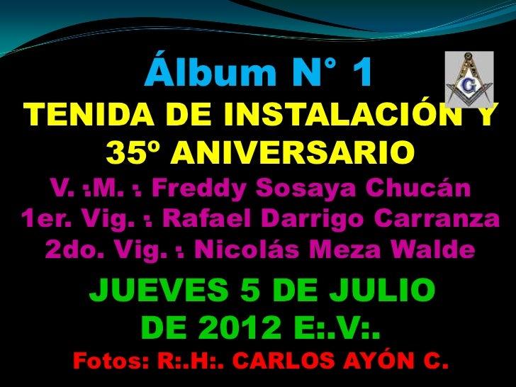 Álbum N° 1TENIDA DE INSTALACIÓN Y    35º ANIVERSARIO  V.·.M.·. Freddy Sosaya Chucán1er. Vig.·. Rafael Darrigo Carranza 2do...
