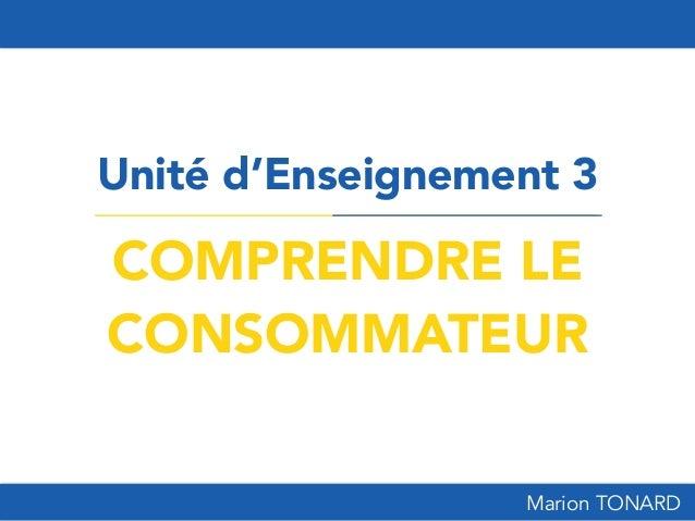 COMPRENDRE LE CONSOMMATEUR Unité d'Enseignement 3 Marion TONARD