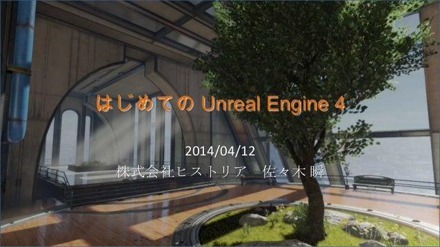はじめての Unreal Engine 4 2014/04/12 株式会社ヒストリア 佐々木 瞬