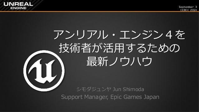 September 3  CEDEC 2014  アンリアル・エンジン4を 技術者が活用するための 最新ノウハウ  シモダジュンヤ Jun Shimoda  Support Manager, Epic Games Japan