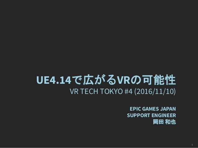 UE4.14で広がるVRの可能性 VR TECH TOKYO #4 (2016/11/10) EPIC GAMES JAPAN SUPPORT ENGINEER 岡田 和也 1