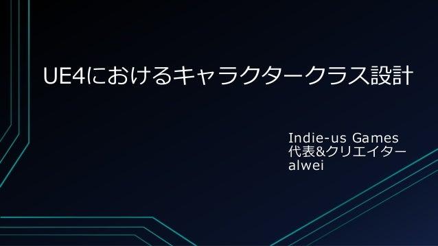 UE4におけるキャラクタークラス設計 Indie-us Games 代表&クリエイター alwei