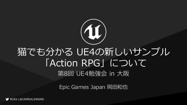 猫でも分かる UE4の新しいサンプル 「Action RPG」について Epic Games Japan 岡田和也 第8回 UE4勉強会 in 大阪