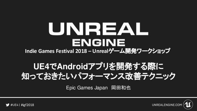 #igf2018 UE4でAndroidアプリを開発する際に 知っておきたいパフォーマンス改善テクニック Epic Games Japan 岡田和也 Indie Games Festival 2018 – Unrealゲーム開発ワークショップ