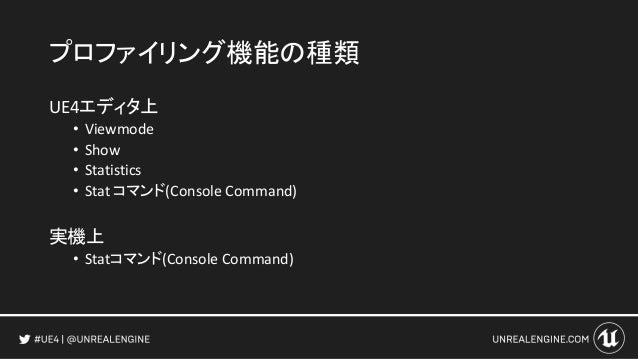 プロファイリング機能の種類 UE4エディタ上 • Viewmode • Show • Statistics • Stat コマンド(Console Command) 実機上 • Statコマンド(Console Command)