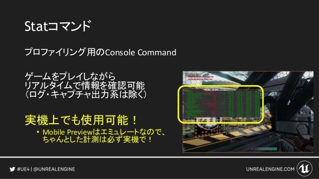 Statコマンド プロファイリング用のConsole Command ゲームをプレイしながら リアルタイムで情報を確認可能 (ログ・キャプチャ出力系は除く) 実機上でも使用可能! • Mobile Previewはエミュレートなので、 ちゃんと...