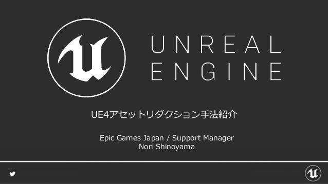UE4アセットリダクション手法紹介 Epic Games Japan / Support Manager Nori Shinoyama