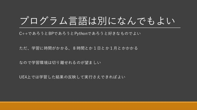 プログラム言語は別になんでもよい C++であろうとBPであろうとPythonであろうと好きなものでよい ただ、学習に時間がかかる、8時間とか1日とか1月とかかかる なので学習環境は切り離せれるのが望ましい UE4上では学習した結果の反映して実行...