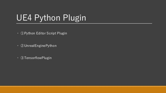 UE4 Python Plugin ・ ①Python Editor Script Plugin ・ ②UnrealEnginePython ・ ③TensorflowPlugin