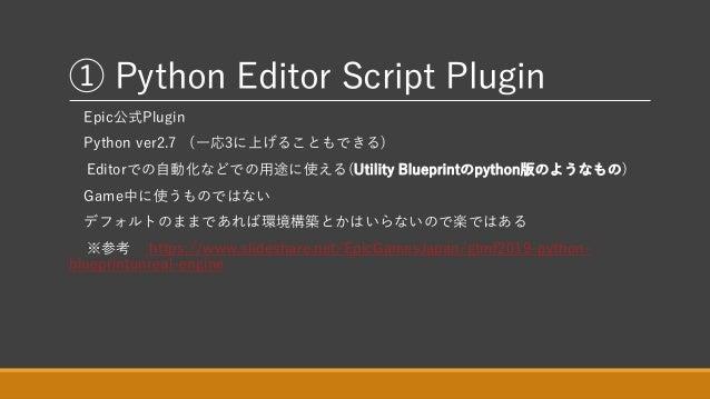 ① Python Editor Script Plugin Epic公式Plugin Python ver2.7 (一応3に上げることもできる) Editorでの自動化などでの用途に使える(Utility Blueprintのpython版のよ...