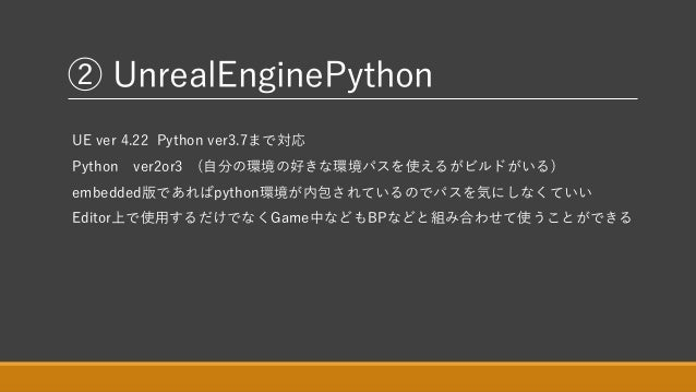 ② UnrealEnginePython UE ver 4.22 Python ver3.7まで対応 Python ver2or3 (自分の環境の好きな環境パスを使えるがビルドがいる) embedded版であればpython環境が内包されている...