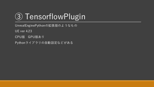 ③ TensorflowPlugin UnrealEnginePythonの拡張版のようなもの UE ver 4.23 CPU版 GPU版あり Pythonライブラリの自動設定などがある