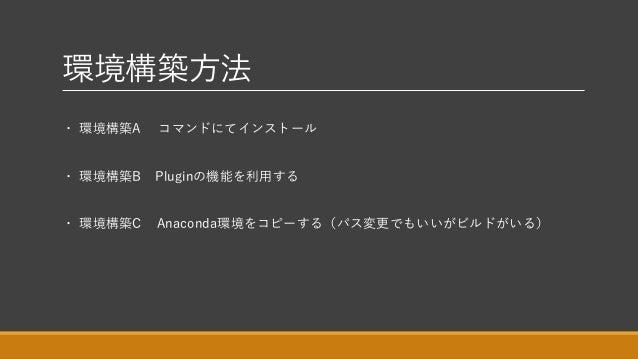 環境構築方法 ・ 環境構築A コマンドにてインストール ・ 環境構築B Pluginの機能を利用する ・ 環境構築C Anaconda環境をコピーする(パス変更でもいいがビルドがいる)