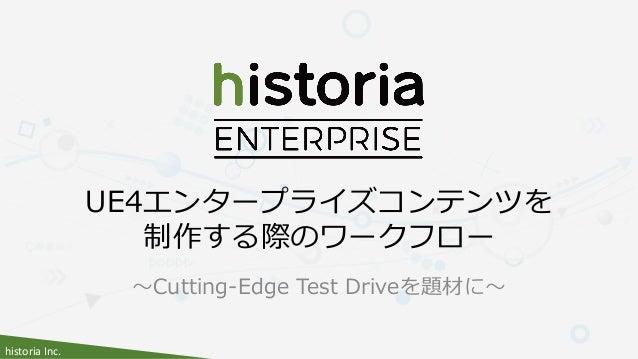 historia Inc. ~Cutting-Edge Test Driveを題材に~ UE4エンタープライズコンテンツを 制作する際のワークフロー