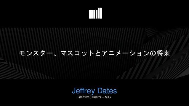 モンスター、マスコットとアニメーションの将来 Jeffrey Dates Creative Director – Mill+