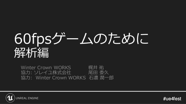 #ue4fest#ue4fest 60fpsゲームのために 解析編 Winter Crown WORKS 梶井 祐 協力: ソレイユ株式会社 尾田 委久 協力: Winter Crown WORKS 石濃 潤一郎
