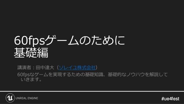 #ue4fest#ue4fest 60fpsゲームのために 基礎編 講演者:田中達大(ソレイユ株式会社) 60fpsなゲームを実現するための基礎知識、基礎的なノウハウを解説して いきます。
