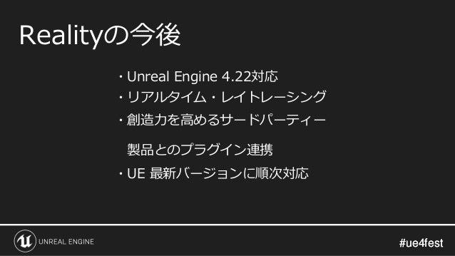#ue4fest#ue4fest Realityの今後 ・Unreal Engine 4.22対応 ・リアルタイム・レイトレーシング ・創造力を高めるサードパーティー 製品とのプラグイン連携 ・UE 最新バージョンに順次対応