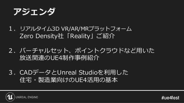 #ue4fest#ue4fest アジェンダ 1. リアルタイム3D VR/AR/MRプラットフォーム Zero Density社「Reality」ご紹介 2.バーチャルセット、ポイントクラウドなど用いた 放送関連のUE4制作事例紹介 3.CA...