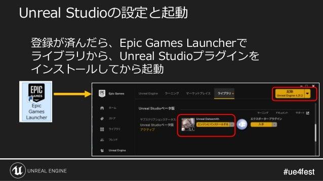 #ue4fest#ue4fest Unreal Studioの設定と起動 登録が済んだら、Epic Games Launcherで ライブラリから、Unreal Studioプラグインを インストールしてから起動